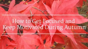 how to get focused and stay motivated during autumnautumn